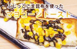 【簡単レシピ】ふじっこのごま昆布を使った「マヨコーントースト」