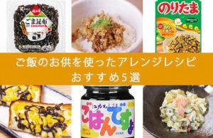 【簡単時短レシピ】ご飯のお供を使ったアレンジレシピ おすすめ5選